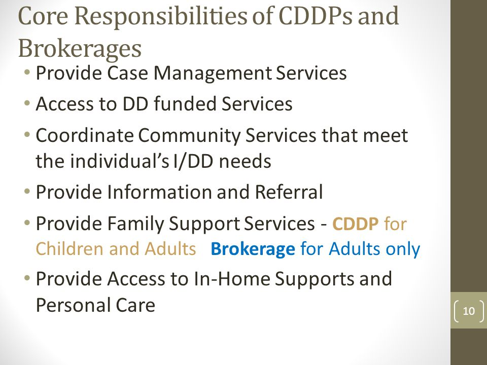 Core Responsibilities of CDDPs and Brokerages Provide Case Management Services Access to DD funded Services Coordinate Community Services that meet the individual's I/DD needs Provide Information and Referral Provide Family Support Services - CDDP for Children and Adults Brokerage for Adults only Provide Access to In-Home Supports and Personal Care 10