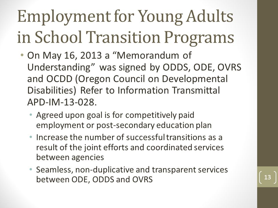 Employment for Young Adults in School Transition Programs On May 16, 2013 a Memorandum of Understanding was signed by ODDS, ODE, OVRS and OCDD (Oregon Council on Developmental Disabilities) Refer to Information Transmittal APD-IM-13-028.