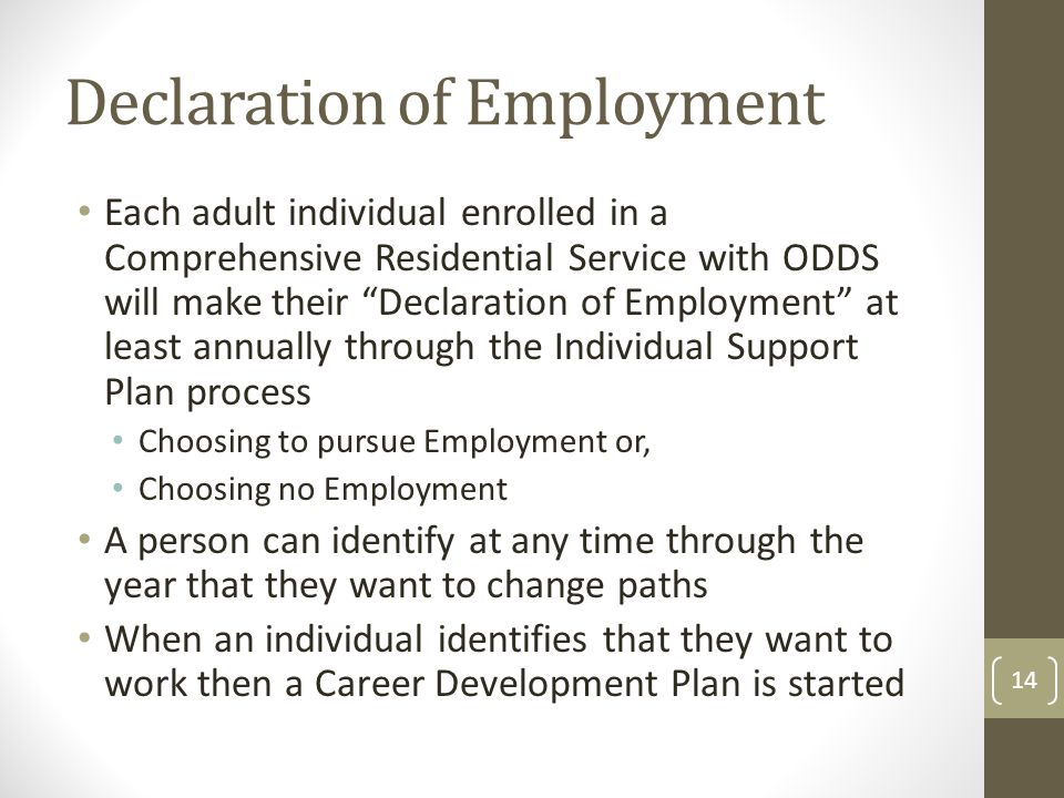 Declaration of Employment Each adult individual enrolled in a Comprehensive Residential Service with ODDS will make their Declaration of Employment at least annually through the Individual Support Plan process Choosing to pursue Employment or, Choosing no Employment A person can identify at any time through the year that they want to change paths When an individual identifies that they want to work then a Career Development Plan is started 14