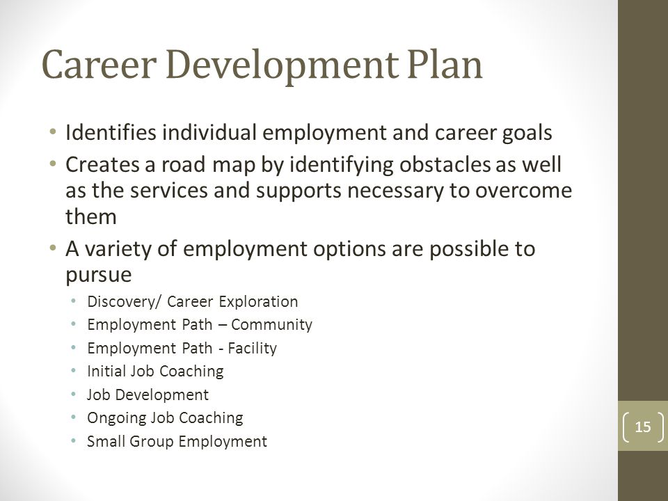 Career Development Plan Identifies individual employment and career goals Creates a road map by identifying obstacles as well as the services and supports necessary to overcome them A variety of employment options are possible to pursue Discovery/ Career Exploration Employment Path – Community Employment Path - Facility Initial Job Coaching Job Development Ongoing Job Coaching Small Group Employment 15