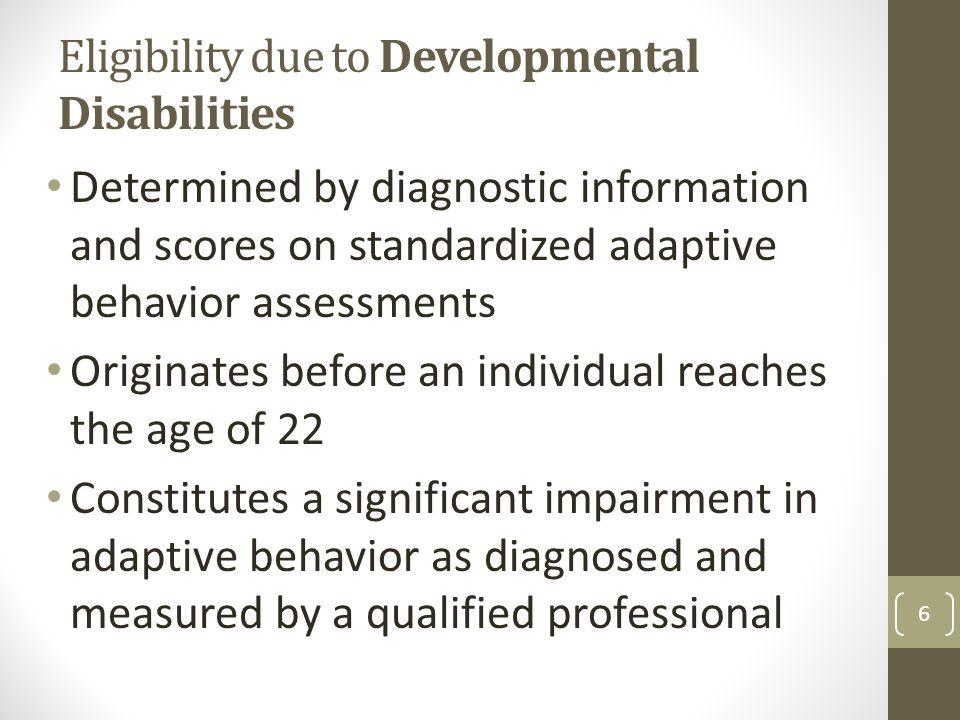 Eligibility due to Developmental Disabilities Determined by diagnostic information and scores on standardized adaptive behavior assessments Originates before an individual reaches the age of 22 Constitutes a significant impairment in adaptive behavior as diagnosed and measured by a qualified professional 6