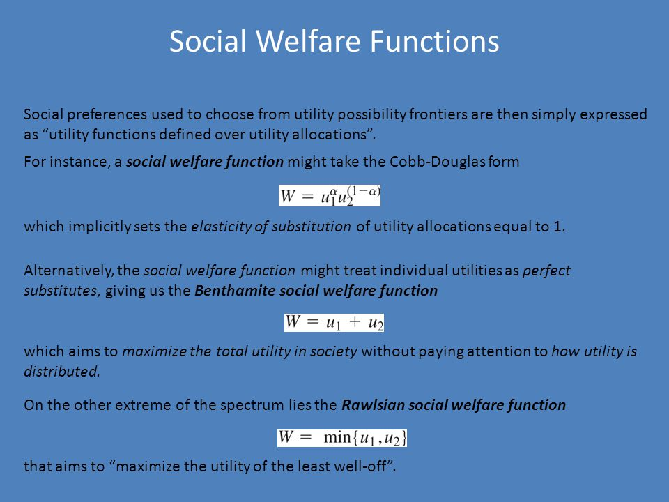 Social Welfare Functions Social preferences used to choose from utility possibility frontiers are then simply expressed as utility functions defined over utility allocations .