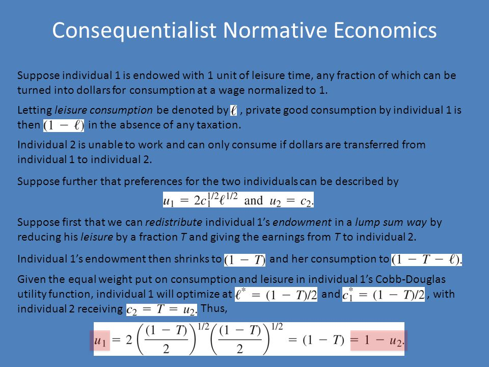 Consequentialist Normative Economics Suppose individual 1 is endowed with 1 unit of leisure time, any fraction of which can be turned into dollars for consumption at a wage normalized to 1.