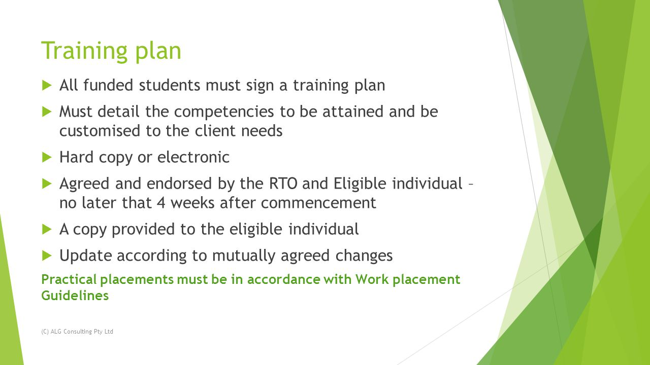 Training plan  All funded students must sign a training plan  Must detail the competencies to be attained and be customised to the client needs  Hard copy or electronic  Agreed and endorsed by the RTO and Eligible individual – no later that 4 weeks after commencement  A copy provided to the eligible individual  Update according to mutually agreed changes Practical placements must be in accordance with Work placement Guidelines (C) ALG Consulting Pty Ltd