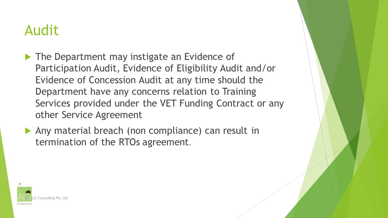 Audit  The Department may instigate an Evidence of Participation Audit, Evidence of Eligibility Audit and/or Evidence of Concession Audit at any time should the Department have any concerns relation to Training Services provided under the VET Funding Contract or any other Service Agreement  Any material breach (non compliance) can result in termination of the RTOs agreement.