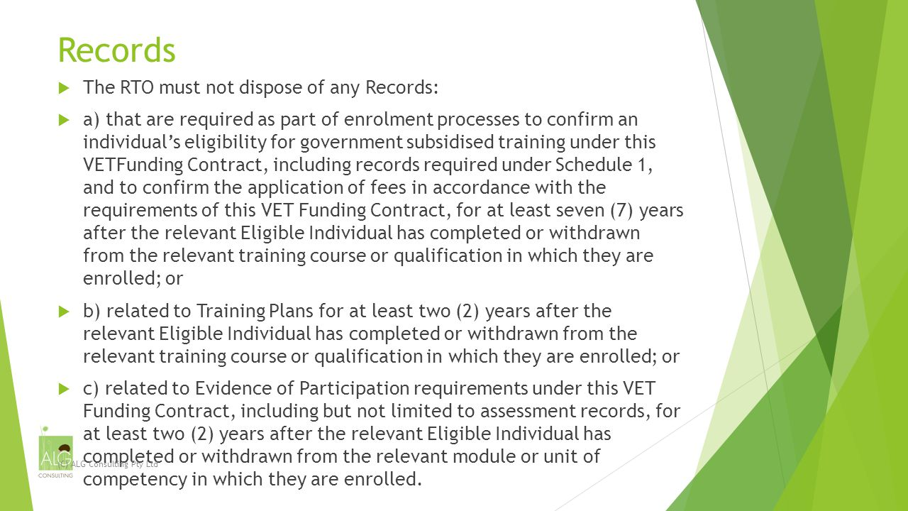 Records  The RTO must not dispose of any Records:  a) that are required as part of enrolment processes to confirm an individual's eligibility for government subsidised training under this VETFunding Contract, including records required under Schedule 1, and to confirm the application of fees in accordance with the requirements of this VET Funding Contract, for at least seven (7) years after the relevant Eligible Individual has completed or withdrawn from the relevant training course or qualification in which they are enrolled; or  b) related to Training Plans for at least two (2) years after the relevant Eligible Individual has completed or withdrawn from the relevant training course or qualification in which they are enrolled; or  c) related to Evidence of Participation requirements under this VET Funding Contract, including but not limited to assessment records, for at least two (2) years after the relevant Eligible Individual has completed or withdrawn from the relevant module or unit of competency in which they are enrolled.