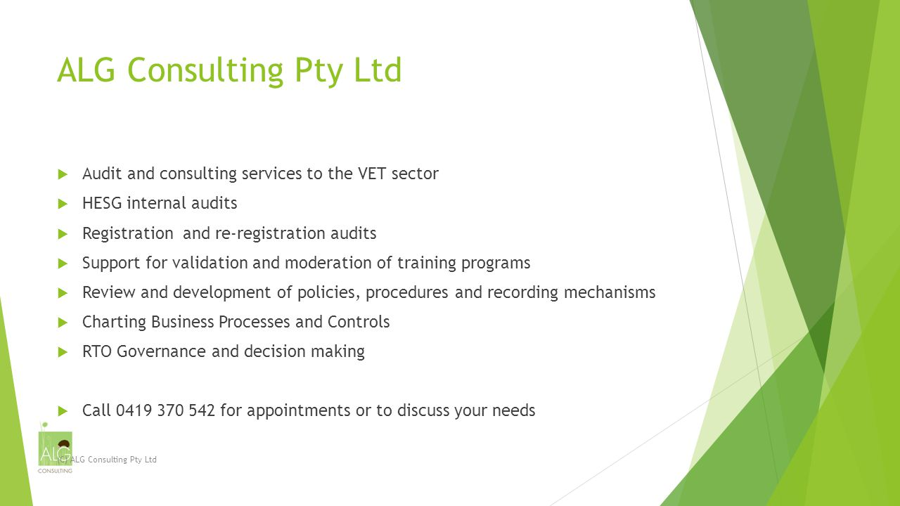 ALG Consulting Pty Ltd  Audit and consulting services to the VET sector  HESG internal audits  Registration and re-registration audits  Support for validation and moderation of training programs  Review and development of policies, procedures and recording mechanisms  Charting Business Processes and Controls  RTO Governance and decision making  Call 0419 370 542 for appointments or to discuss your needs (C) ALG Consulting Pty Ltd
