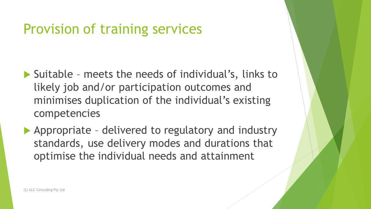 Provision of training services  Suitable – meets the needs of individual's, links to likely job and/or participation outcomes and minimises duplication of the individual's existing competencies  Appropriate – delivered to regulatory and industry standards, use delivery modes and durations that optimise the individual needs and attainment (C) ALG Consulting Pty Ltd