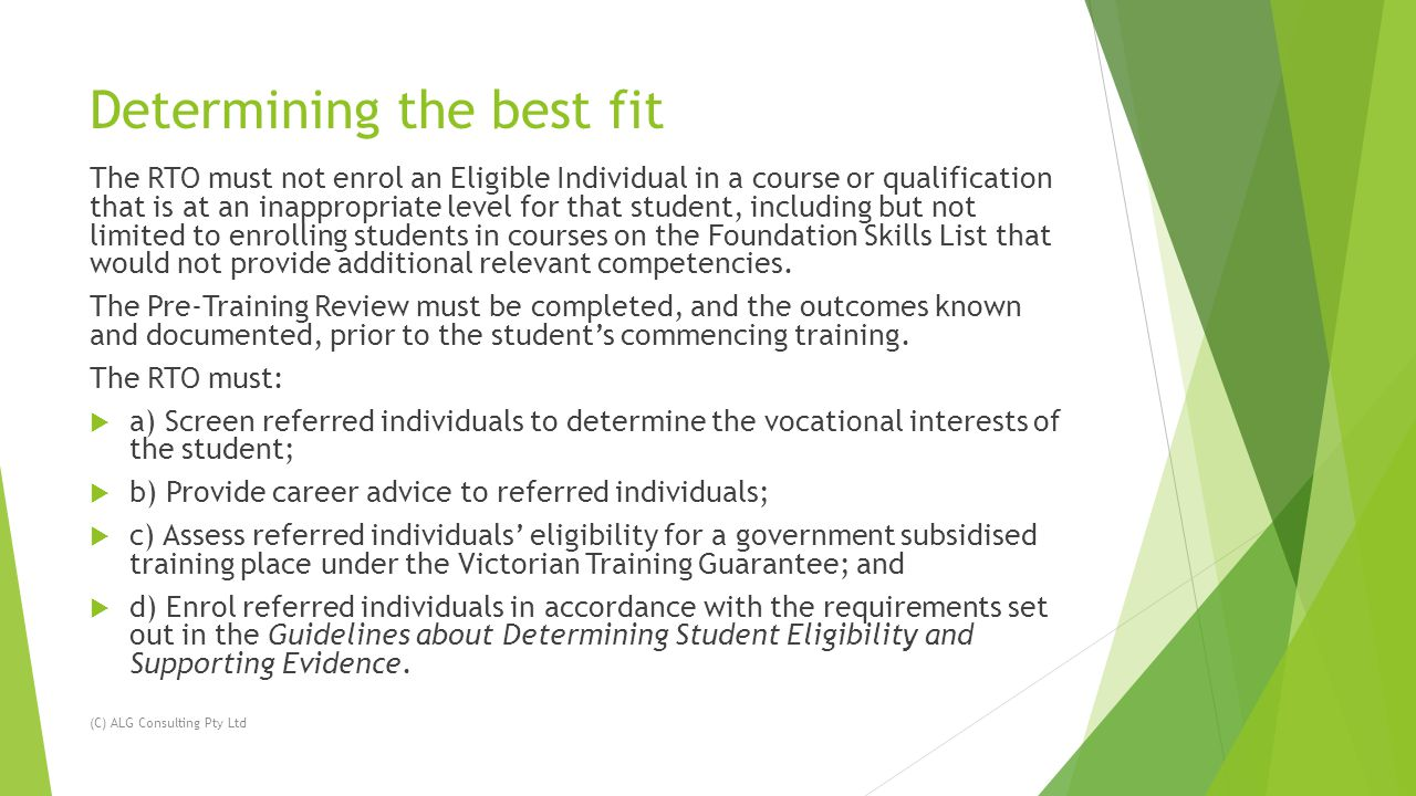 Determining the best fit The RTO must not enrol an Eligible Individual in a course or qualification that is at an inappropriate level for that student, including but not limited to enrolling students in courses on the Foundation Skills List that would not provide additional relevant competencies.