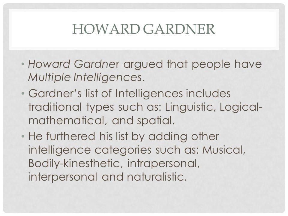 HOWARD GARDNER Howard Gardner argued that people have Multiple Intelligences.