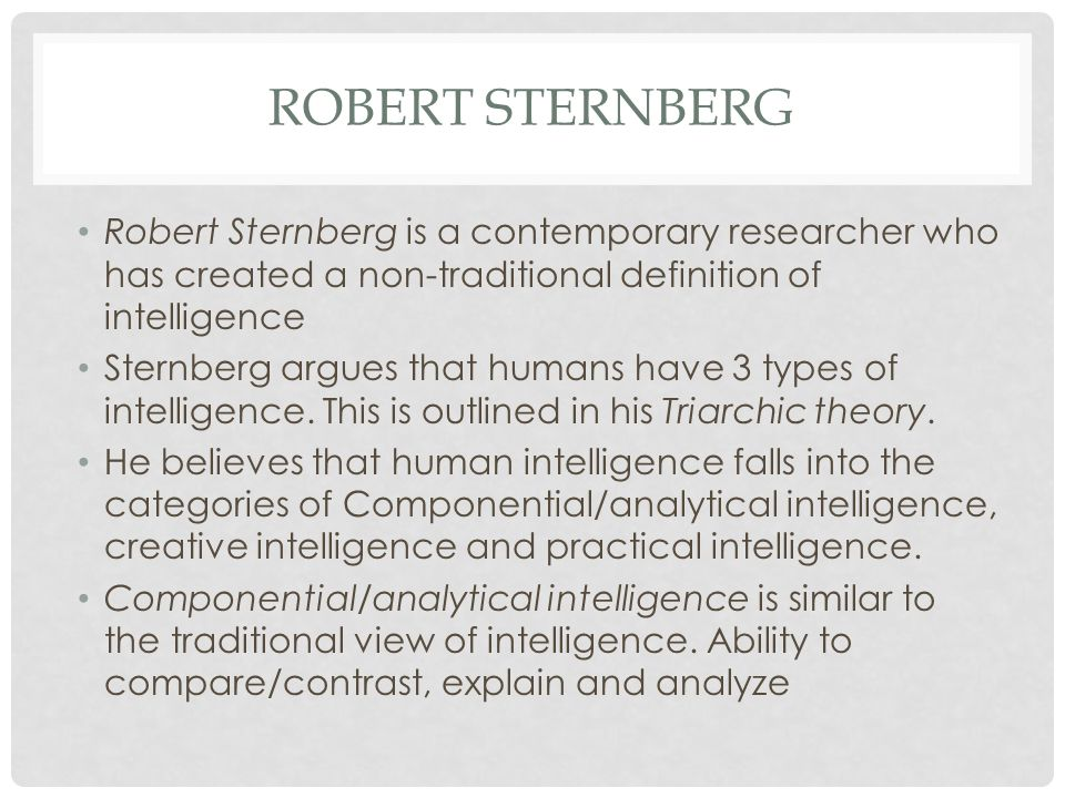 ROBERT STERNBERG Robert Sternberg is a contemporary researcher who has created a non-traditional definition of intelligence Sternberg argues that huma