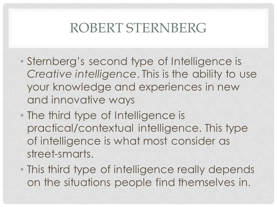 ROBERT STERNBERG Sternberg's second type of Intelligence is Creative intelligence. This is the ability to use your knowledge and experiences in new an