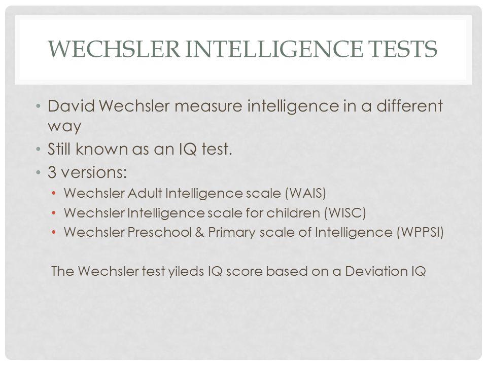 WECHSLER INTELLIGENCE TESTS David Wechsler measure intelligence in a different way Still known as an IQ test.