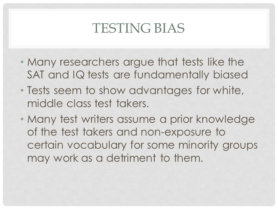 TESTING BIAS Many researchers argue that tests like the SAT and IQ tests are fundamentally biased Tests seem to show advantages for white, middle clas