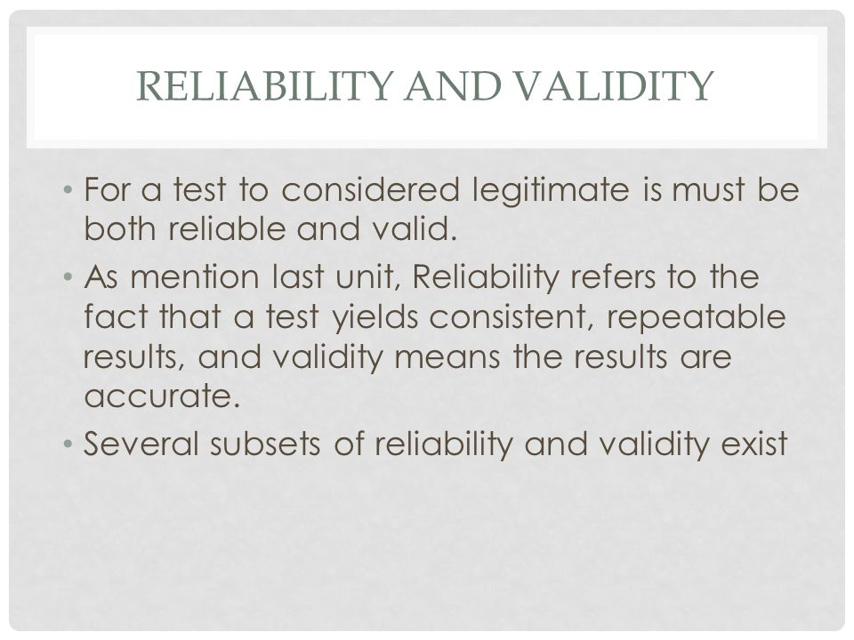 RELIABILITY AND VALIDITY For a test to considered legitimate is must be both reliable and valid. As mention last unit, Reliability refers to the fact