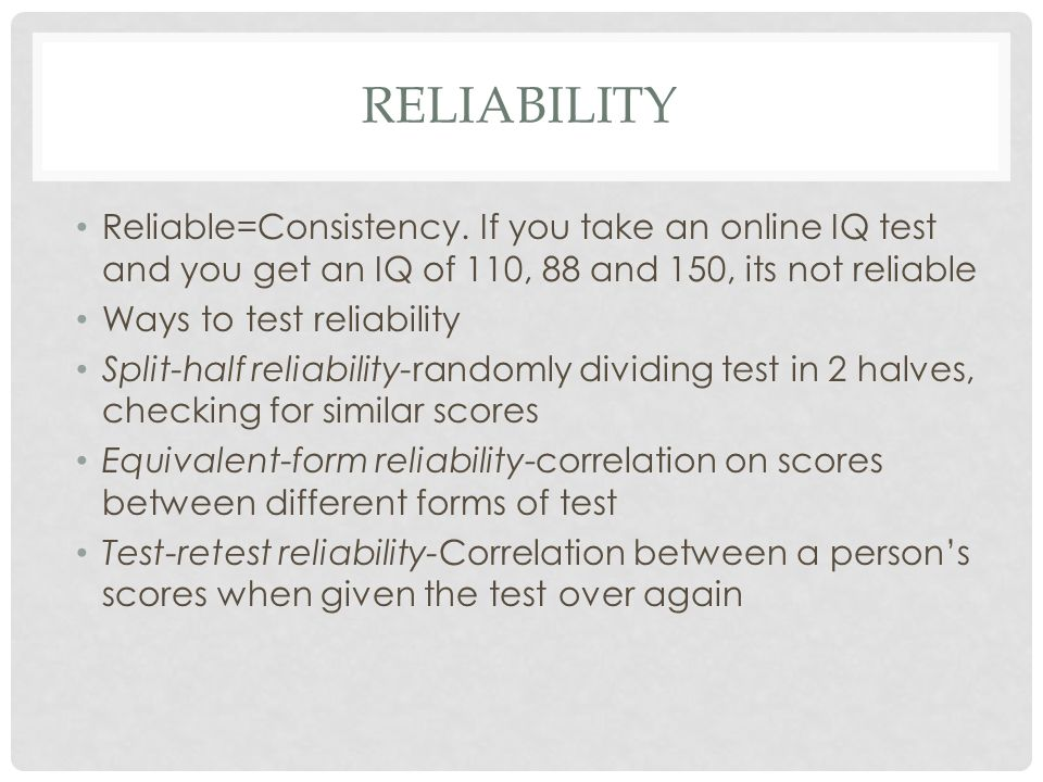 RELIABILITY Reliable=Consistency. If you take an online IQ test and you get an IQ of 110, 88 and 150, its not reliable Ways to test reliability Split-
