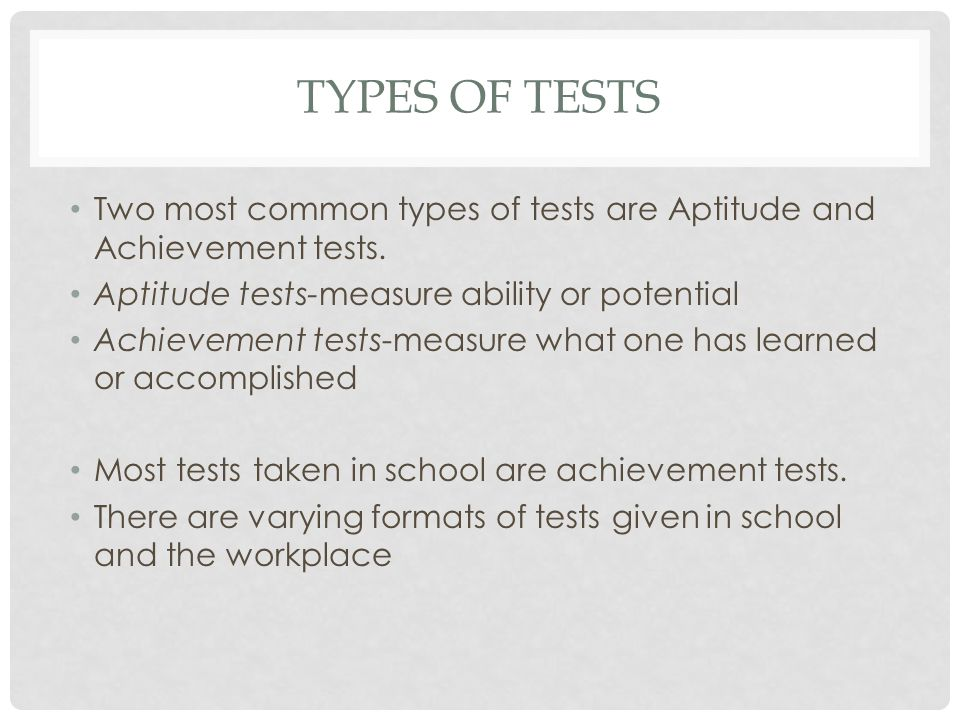 TYPES OF TESTS Two most common types of tests are Aptitude and Achievement tests. Aptitude tests-measure ability or potential Achievement tests-measur