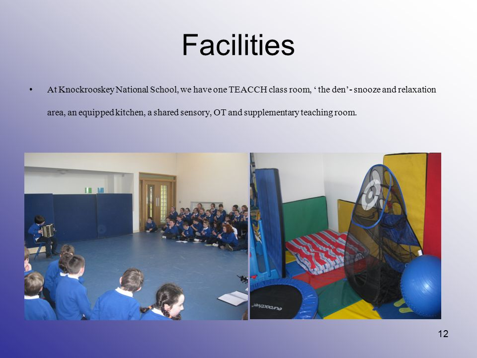 Facilities At Knockrooskey National School, we have one TEACCH class room, ' the den'- snooze and relaxation area, an equipped kitchen, a shared senso