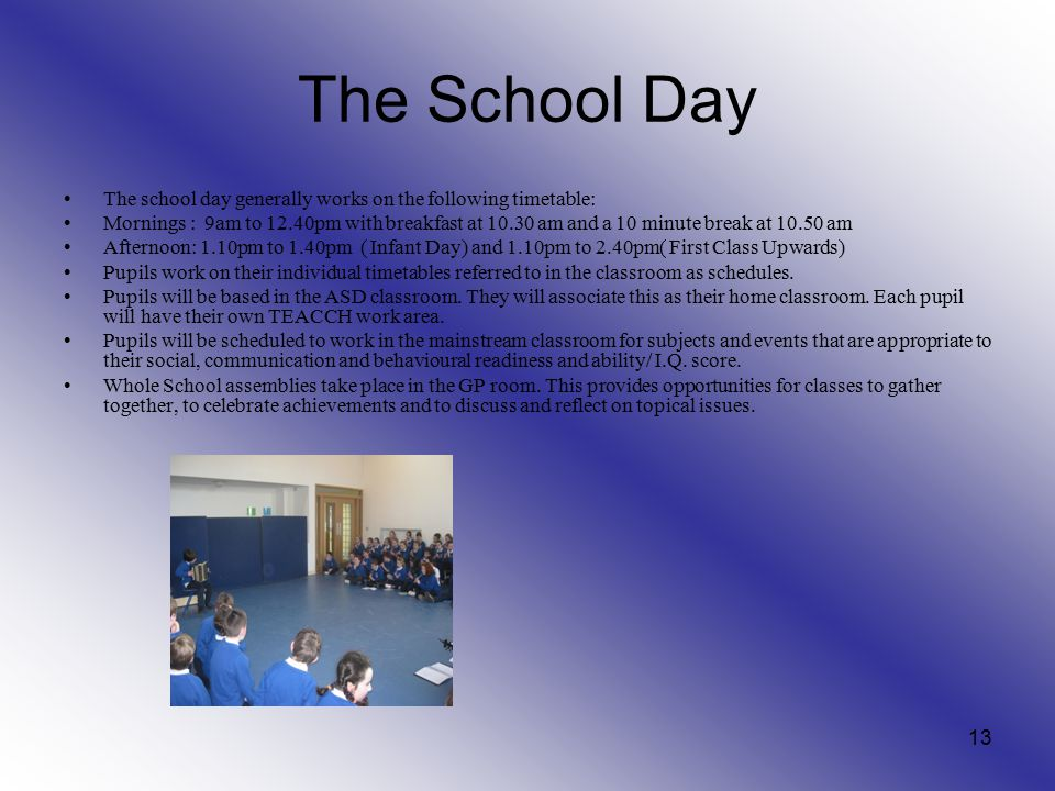 The School Day The school day generally works on the following timetable: Mornings : 9am to 12.40pm with breakfast at 10.30 am and a 10 minute break at 10.50 am Afternoon: 1.10pm to 1.40pm ( Infant Day) and 1.10pm to 2.40pm( First Class Upwards) Pupils work on their individual timetables referred to in the classroom as schedules.