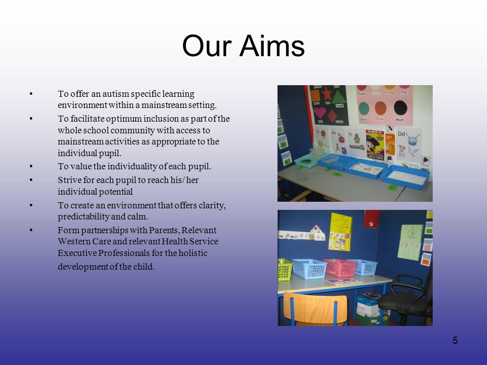Our Aims To offer an autism specific learning environment within a mainstream setting. To facilitate optimum inclusion as part of the whole school com