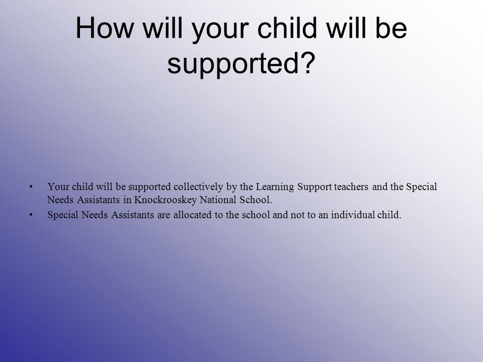 How will your child will be supported? Your child will be supported collectively by the Learning Support teachers and the Special Needs Assistants in