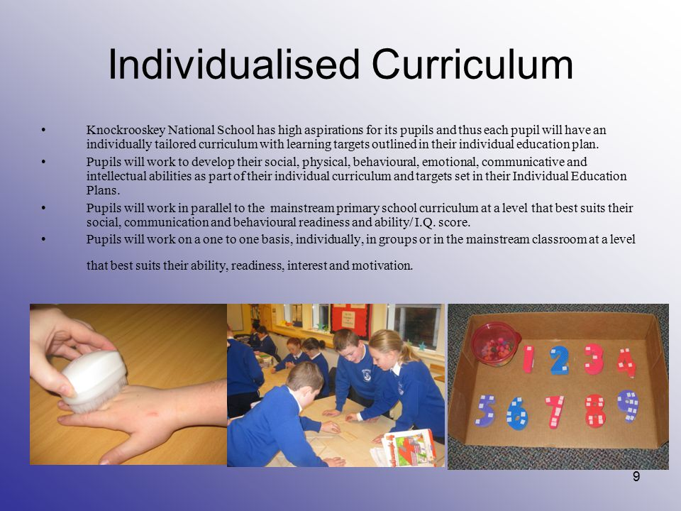 Individualised Curriculum Knockrooskey National School has high aspirations for its pupils and thus each pupil will have an individually tailored curriculum with learning targets outlined in their individual education plan.