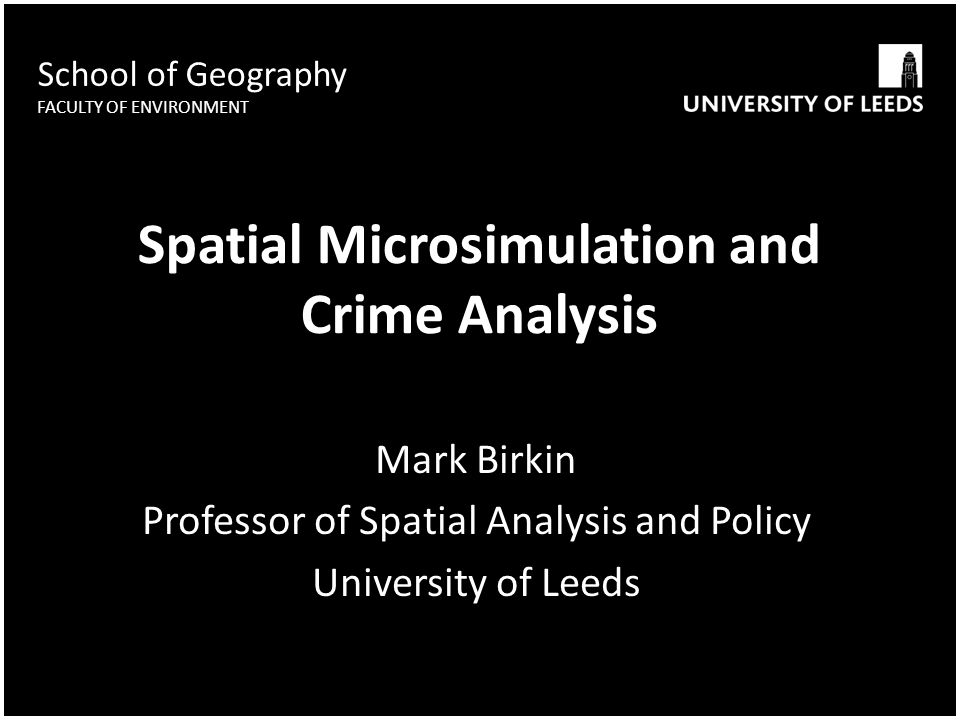 School of Geography FACULTY OF ENVIRONMENT Spatial Microsimulation and Crime Analysis Mark Birkin Professor of Spatial Analysis and Policy University