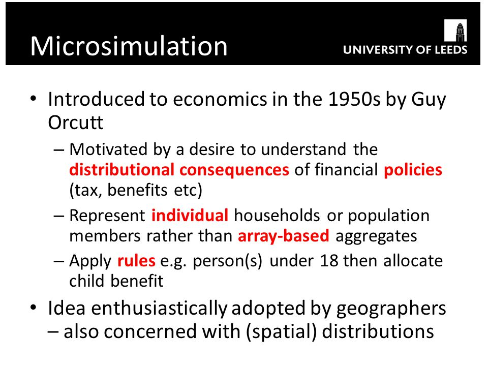 Microsimulation Introduced to economics in the 1950s by Guy Orcutt – Motivated by a desire to understand the distributional consequences of financial