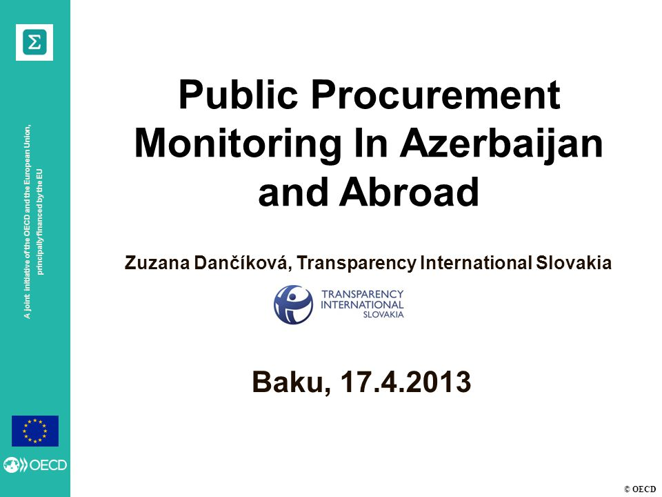 © OECD A joint initiative of the OECD and the European Union, principally financed by the EU Baku, 17.4.2013 Public Procurement Monitoring In Azerbaijan and Abroad Zuzana Dančíková, Transparency International Slovakia
