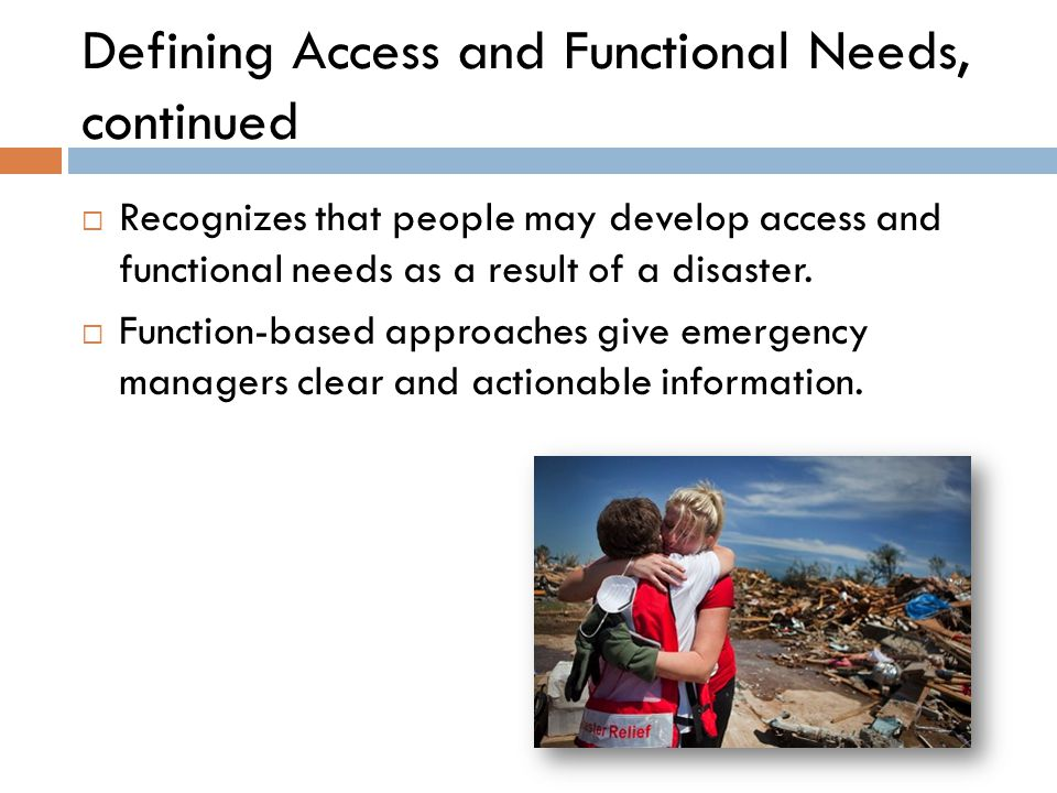 Defining Access and Functional Needs, continued  Recognizes that people may develop access and functional needs as a result of a disaster.