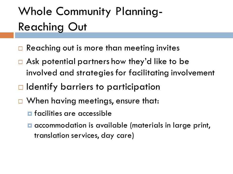 Whole Community Planning- Reaching Out  Reaching out is more than meeting invites  Ask potential partners how they'd like to be involved and strategies for facilitating involvement  Identify barriers to participation  When having meetings, ensure that:  facilities are accessible  accommodation is available (materials in large print, translation services, day care)