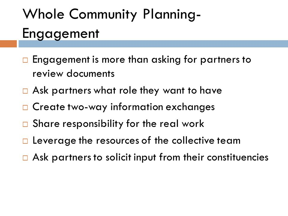 Whole Community Planning- Engagement  Engagement is more than asking for partners to review documents  Ask partners what role they want to have  Create two-way information exchanges  Share responsibility for the real work  Leverage the resources of the collective team  Ask partners to solicit input from their constituencies