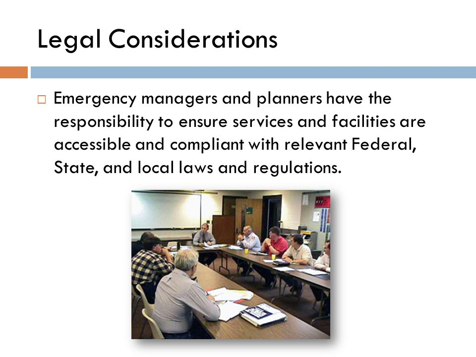  Emergency managers and planners have the responsibility to ensure services and facilities are accessible and compliant with relevant Federal, State, and local laws and regulations.