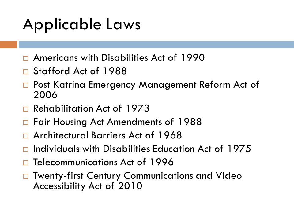 Applicable Laws  Americans with Disabilities Act of 1990  Stafford Act of 1988  Post Katrina Emergency Management Reform Act of 2006  Rehabilitation Act of 1973  Fair Housing Act Amendments of 1988  Architectural Barriers Act of 1968  Individuals with Disabilities Education Act of 1975  Telecommunications Act of 1996  Twenty-first Century Communications and Video Accessibility Act of 2010