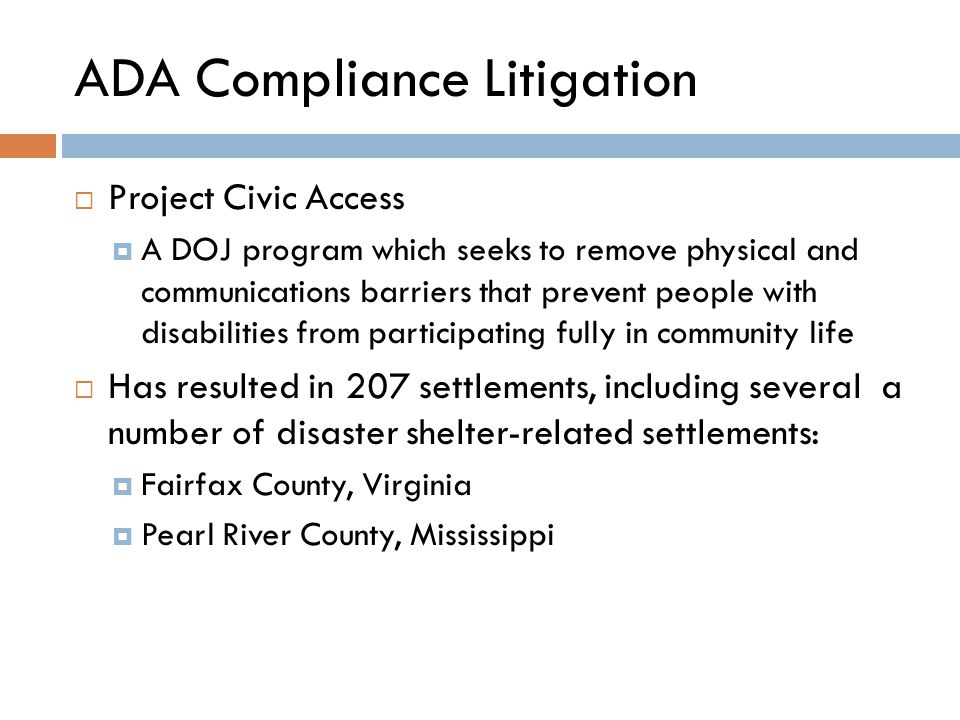 ADA Compliance Litigation  Project Civic Access  A DOJ program which seeks to remove physical and communications barriers that prevent people with disabilities from participating fully in community life  Has resulted in 207 settlements, including several a number of disaster shelter-related settlements:  Fairfax County, Virginia  Pearl River County, Mississippi