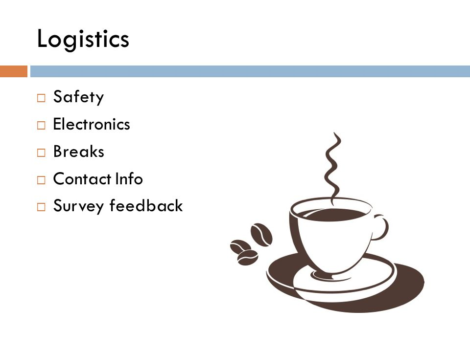 Logistics  Safety  Electronics  Breaks  Contact Info  Survey feedback
