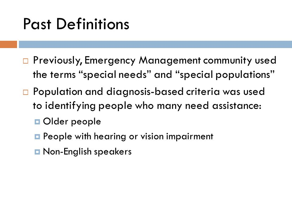 Past Definitions  Previously, Emergency Management community used the terms special needs and special populations  Population and diagnosis-based criteria was used to identifying people who many need assistance:  Older people  People with hearing or vision impairment  Non-English speakers