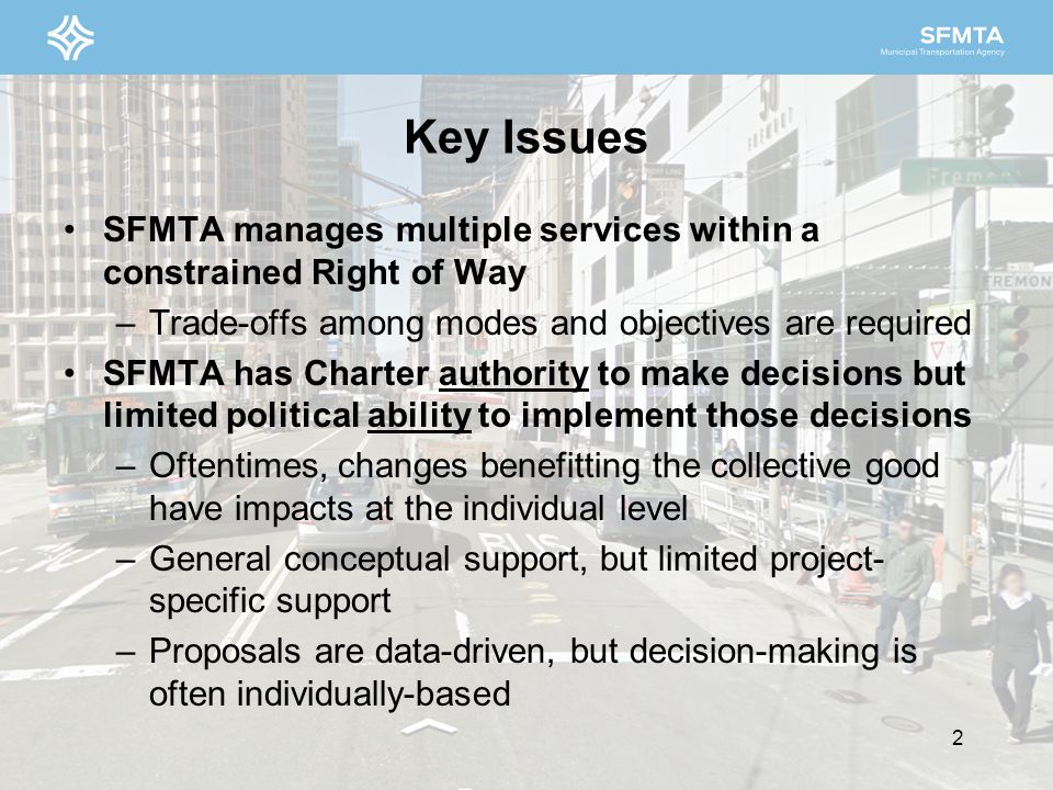 SFMTA manages multiple services within a constrained Right of Way –Trade-offs among modes and objectives are required SFMTA has Charter authority to m
