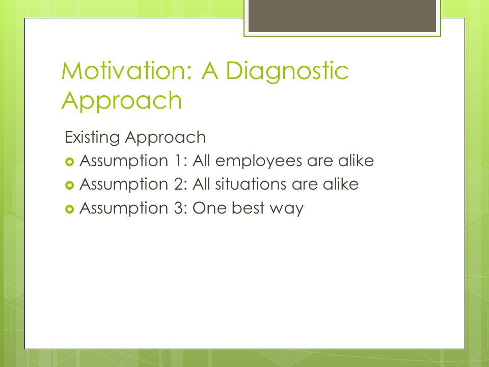 Motivation: A Diagnostic Approach Existing Approach  Assumption 1: All employees are alike  Assumption 2: All situations are alike  Assumption 3: One best way