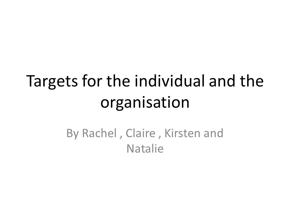 Targets for the individual and the organisation By Rachel, Claire, Kirsten and Natalie