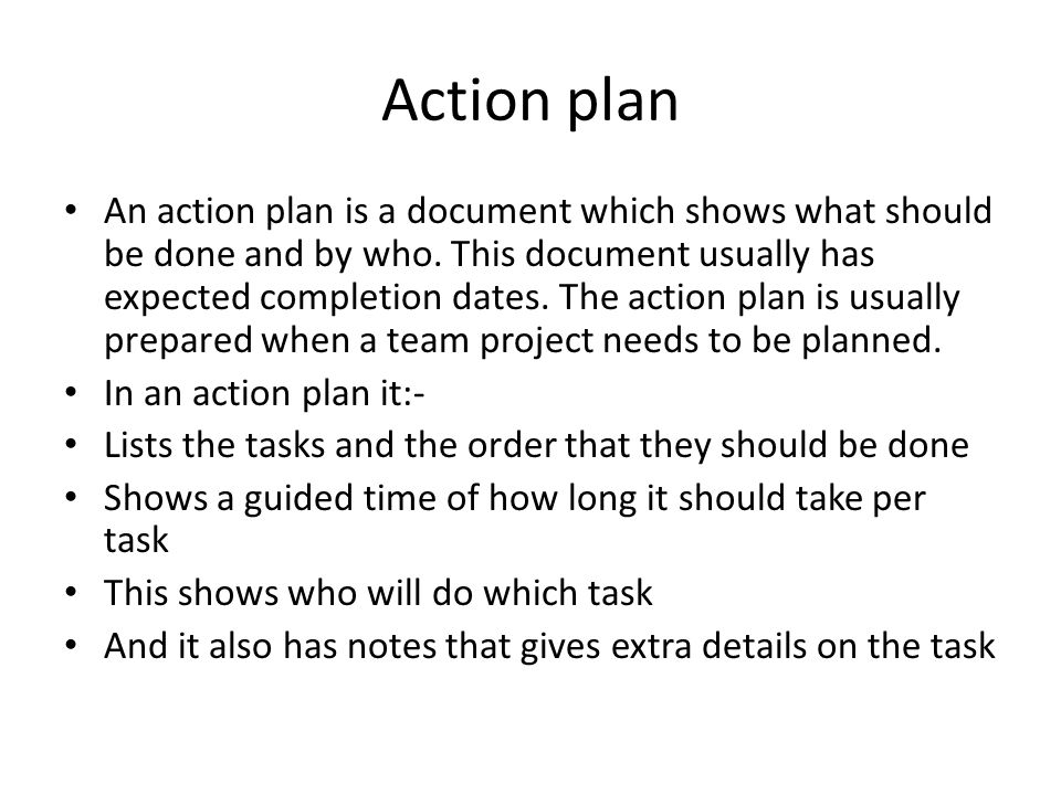 Action plan An action plan is a document which shows what should be done and by who.