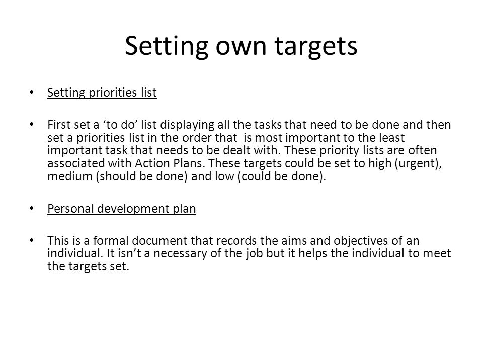 Setting own targets Setting priorities list First set a 'to do' list displaying all the tasks that need to be done and then set a priorities list in the order that is most important to the least important task that needs to be dealt with.