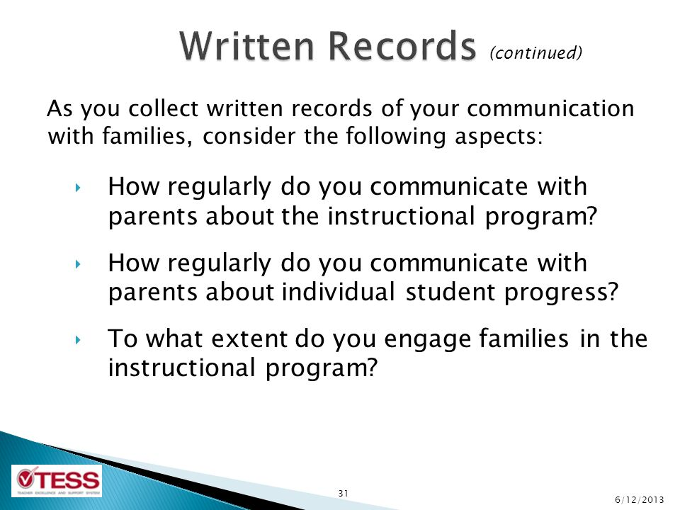 As you collect written records of your communication with families, consider the following aspects: ‣ How regularly do you communicate with parents about the instructional program.