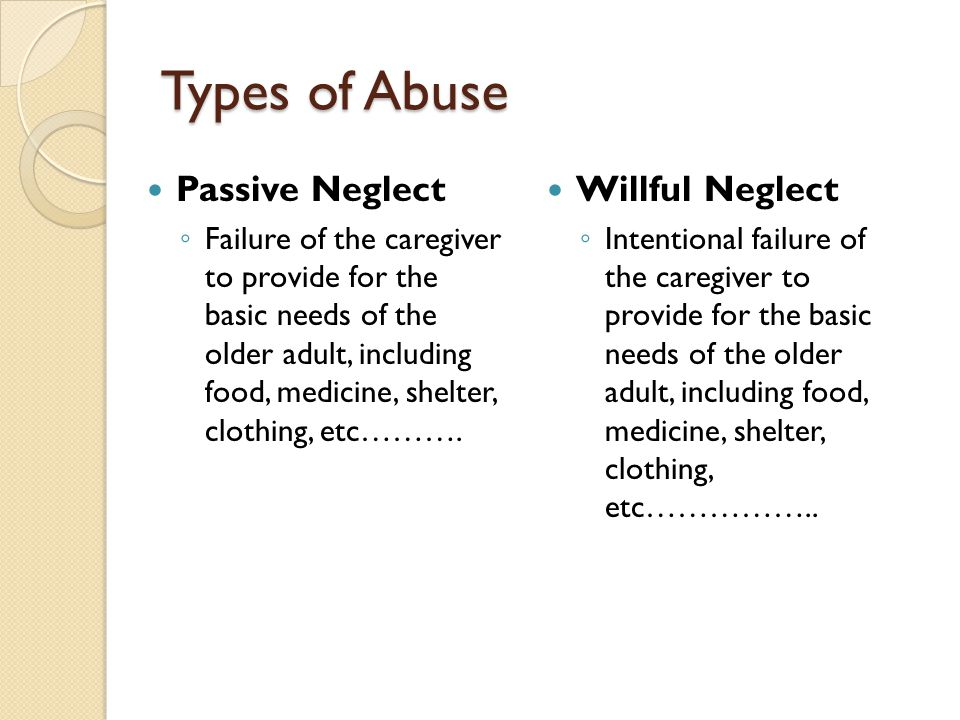 Types of Abuse Passive Neglect ◦ Failure of the caregiver to provide for the basic needs of the older adult, including food, medicine, shelter, clothi