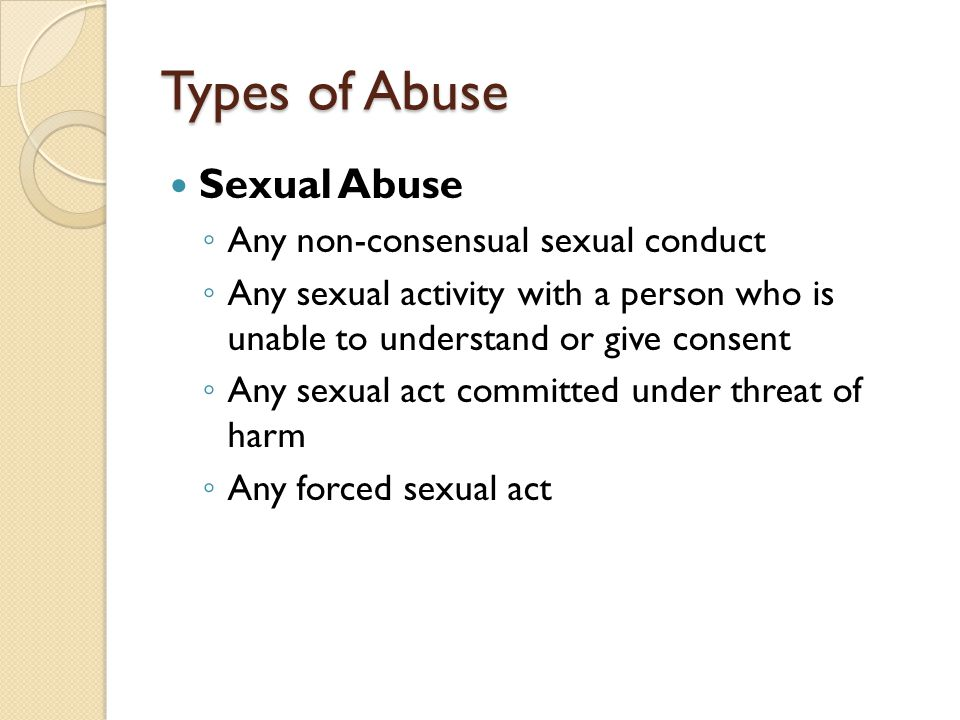 Types of Abuse Sexual Abuse ◦ Any non-consensual sexual conduct ◦ Any sexual activity with a person who is unable to understand or give consent ◦ Any