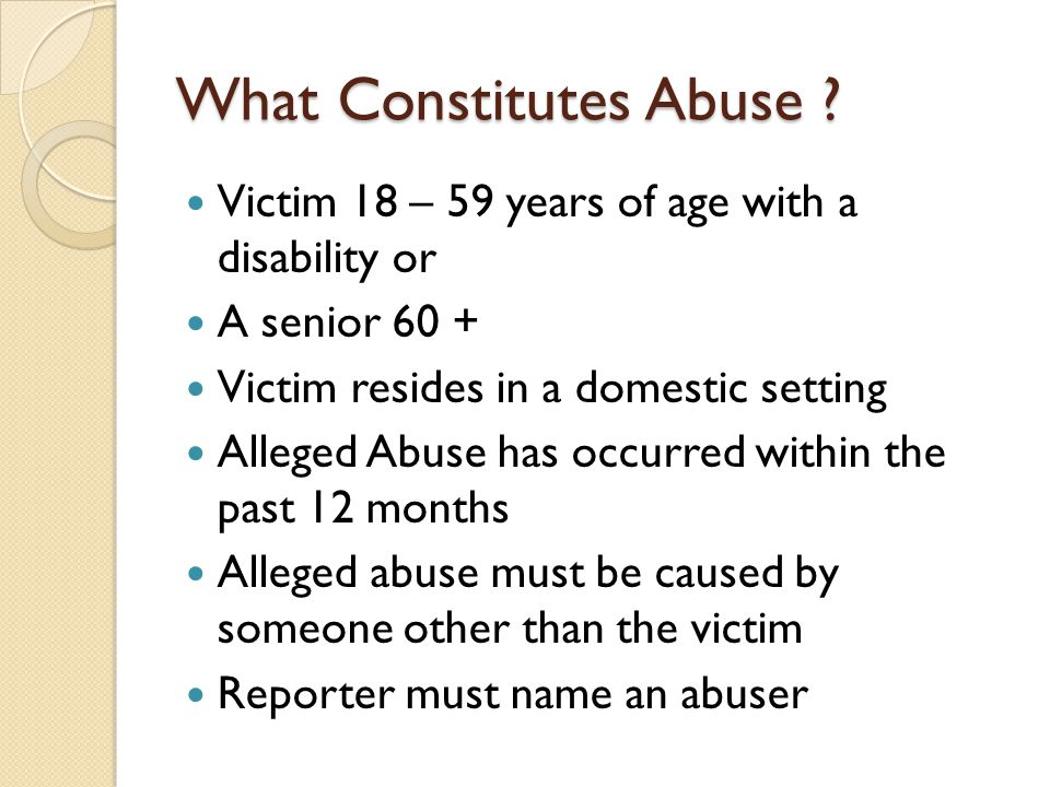 What Constitutes Abuse ? Victim 18 – 59 years of age with a disability or A senior 60 + Victim resides in a domestic setting Alleged Abuse has occurre