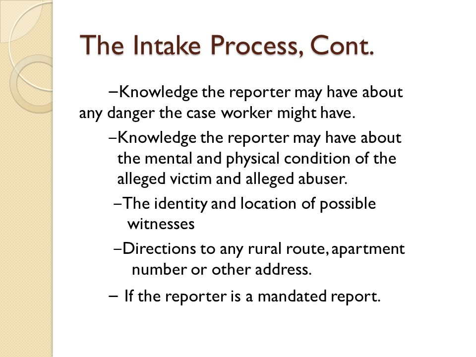 The Intake Process, Cont. ‒ Knowledge the reporter may have about any danger the case worker might have. ‒ Knowledge the reporter may have about the m