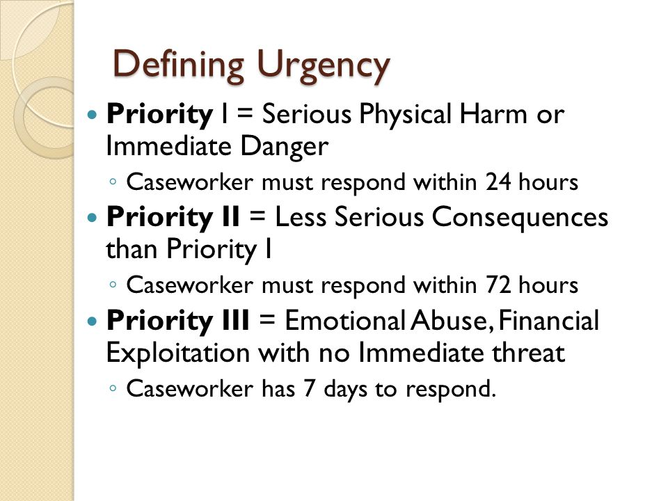 Defining Urgency Priority I = Serious Physical Harm or Immediate Danger ◦ Caseworker must respond within 24 hours Priority II = Less Serious Consequen