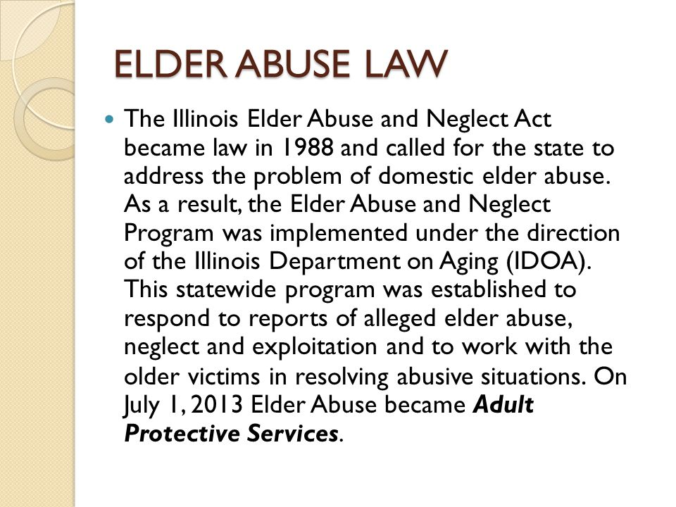 ELDER ABUSE LAW The Illinois Elder Abuse and Neglect Act became law in 1988 and called for the state to address the problem of domestic elder abuse. A