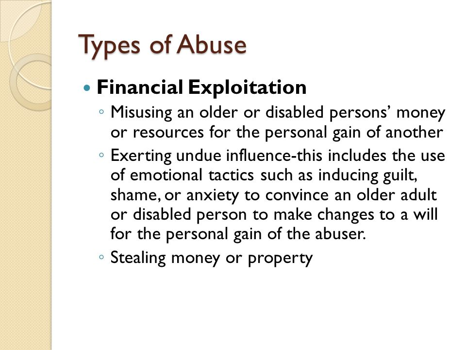 Types of Abuse Financial Exploitation ◦ Misusing an older or disabled persons' money or resources for the personal gain of another ◦ Exerting undue in